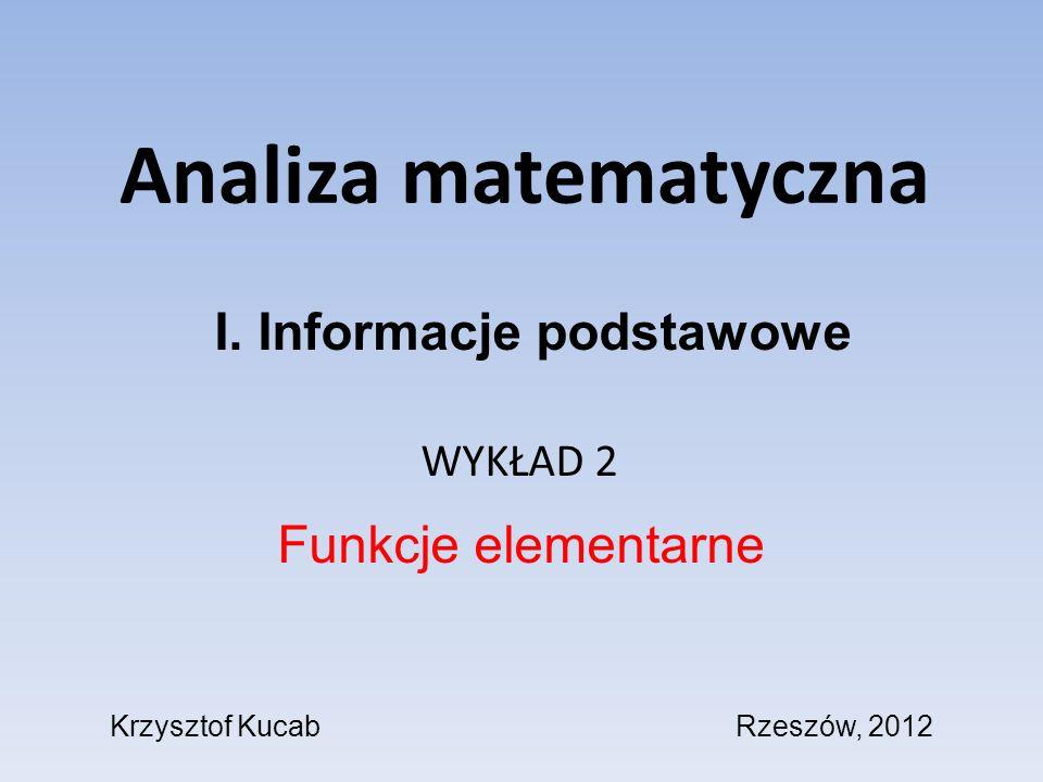 Analiza matematyczna WYKŁAD 2 Funkcje elementarne I. Informacje podstawowe Krzysztof KucabRzeszów, 2012