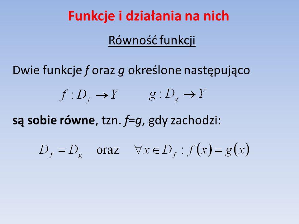 Funkcje i działania na nich Równość funkcji Dwie funkcje f oraz g określone następująco są sobie równe, tzn. f=g, gdy zachodzi: