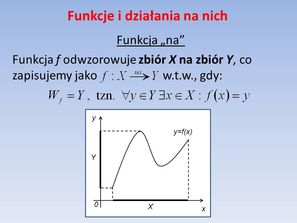 Funkcje i działania na nich Funkcja na Funkcja f odwzorowuje zbiór X na zbiór Y, co zapisujemy jako w.t.w., gdy: y=f(x) x y 0 X Y
