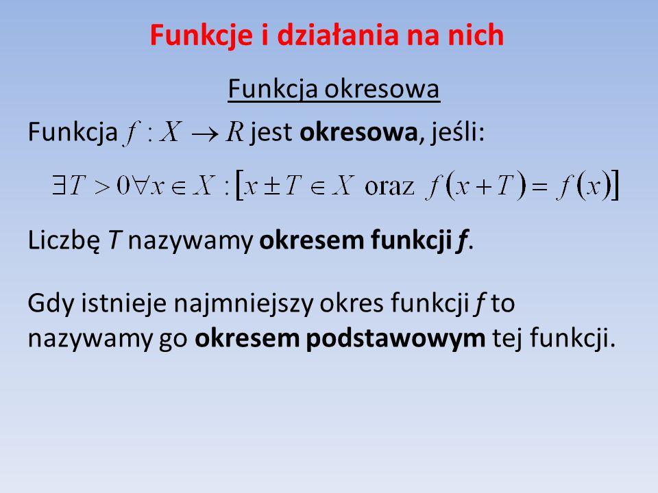 Funkcje i działania na nich Funkcja okresowa Funkcja jest okresowa, jeśli: Liczbę T nazywamy okresem funkcji f. Gdy istnieje najmniejszy okres funkcji