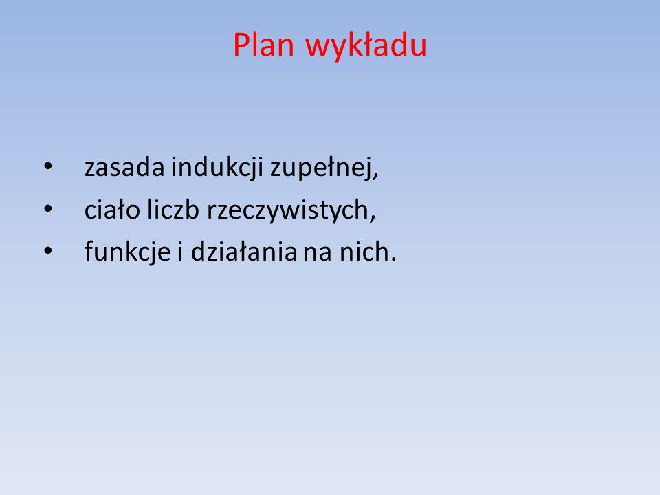 Plan wykładu zasada indukcji zupełnej, ciało liczb rzeczywistych, funkcje i działania na nich.