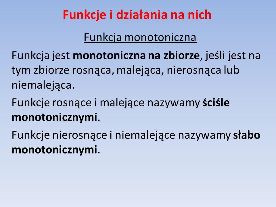 Funkcje i działania na nich Funkcja monotoniczna Funkcja jest monotoniczna na zbiorze, jeśli jest na tym zbiorze rosnąca, malejąca, nierosnąca lub nie