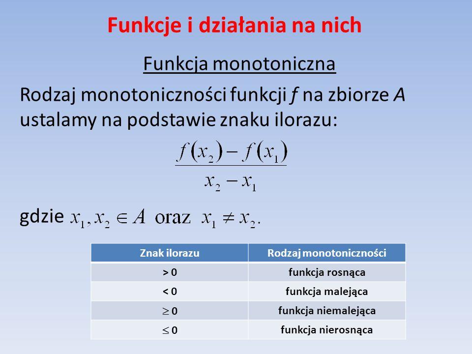 Funkcje i działania na nich Funkcja monotoniczna Rodzaj monotoniczności funkcji f na zbiorze A ustalamy na podstawie znaku ilorazu: gdzie Znak ilorazu