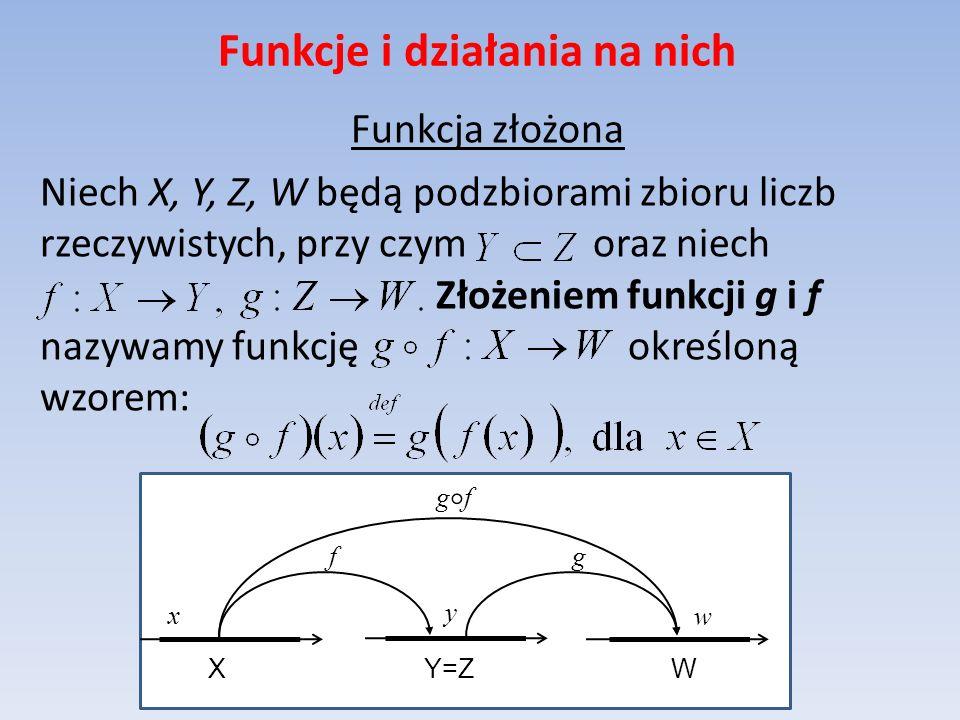 Funkcje i działania na nich Funkcja złożona Niech X, Y, Z, W będą podzbiorami zbioru liczb rzeczywistych, przy czym oraz niech Złożeniem funkcji g i f