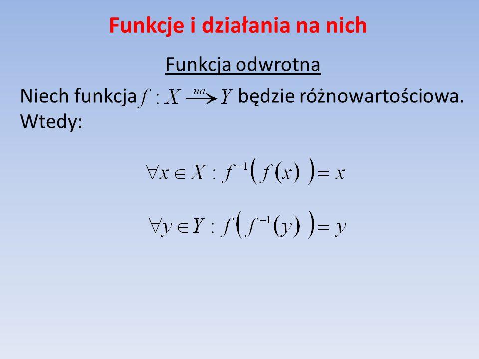 Funkcje i działania na nich Funkcja odwrotna Niech funkcja będzie różnowartościowa. Wtedy: