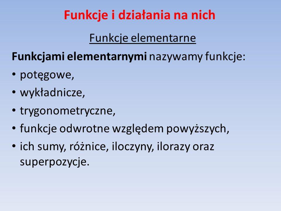 Funkcje i działania na nich Funkcje elementarne Funkcjami elementarnymi nazywamy funkcje: potęgowe, wykładnicze, trygonometryczne, funkcje odwrotne wz