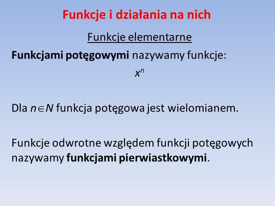 Funkcje i działania na nich Funkcje elementarne Funkcjami potęgowymi nazywamy funkcje: x n Dla n N funkcja potęgowa jest wielomianem. Funkcje odwrotne