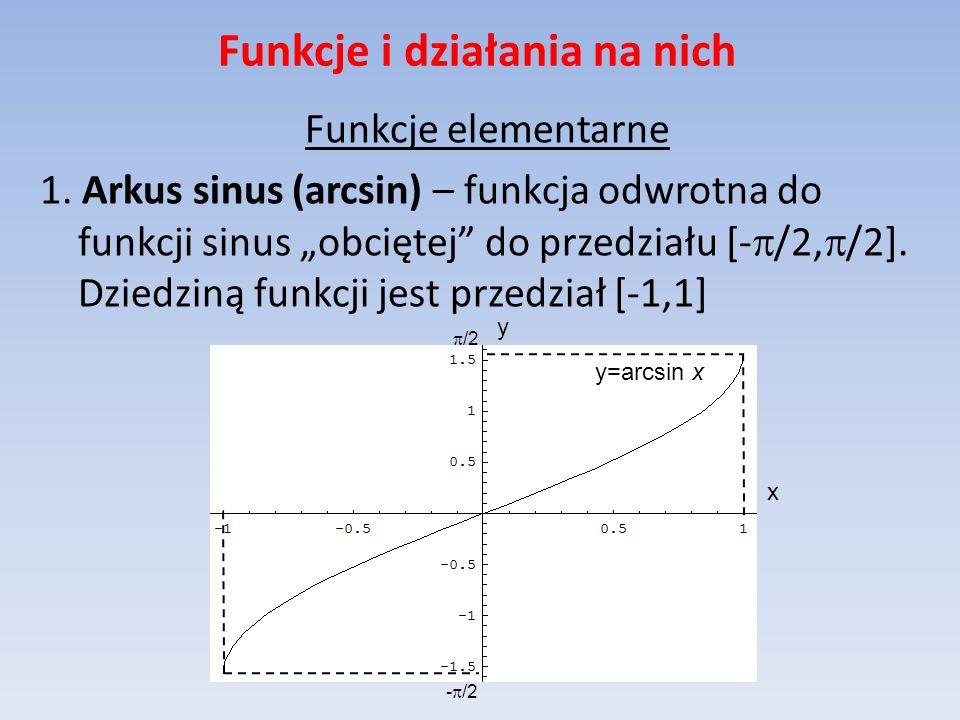 Funkcje i działania na nich Funkcje elementarne 1. Arkus sinus (arcsin) – funkcja odwrotna do funkcji sinus obciętej do przedziału [- /2, /2]. Dziedzi