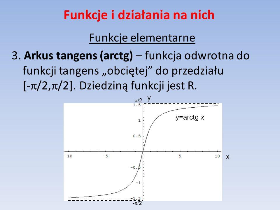 Funkcje i działania na nich Funkcje elementarne 3. Arkus tangens (arctg) – funkcja odwrotna do funkcji tangens obciętej do przedziału [- /2, /2]. Dzie
