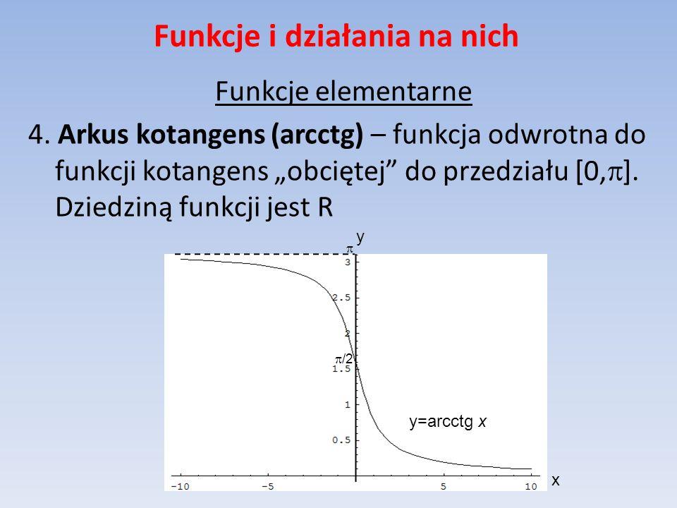 Funkcje i działania na nich Funkcje elementarne 4. Arkus kotangens (arcctg) – funkcja odwrotna do funkcji kotangens obciętej do przedziału [0, ]. Dzie