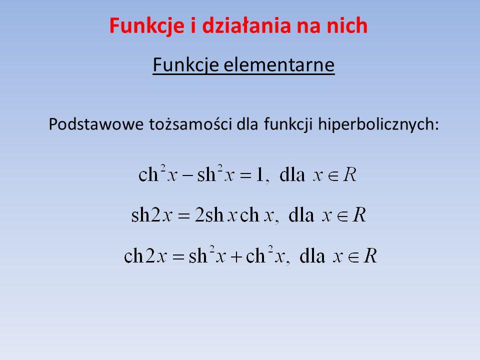 Funkcje i działania na nich Funkcje elementarne Podstawowe tożsamości dla funkcji hiperbolicznych: