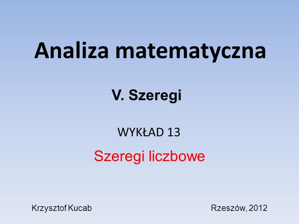 Analiza matematyczna WYKŁAD 13 Szeregi liczbowe V. Szeregi Krzysztof KucabRzeszów, 2012