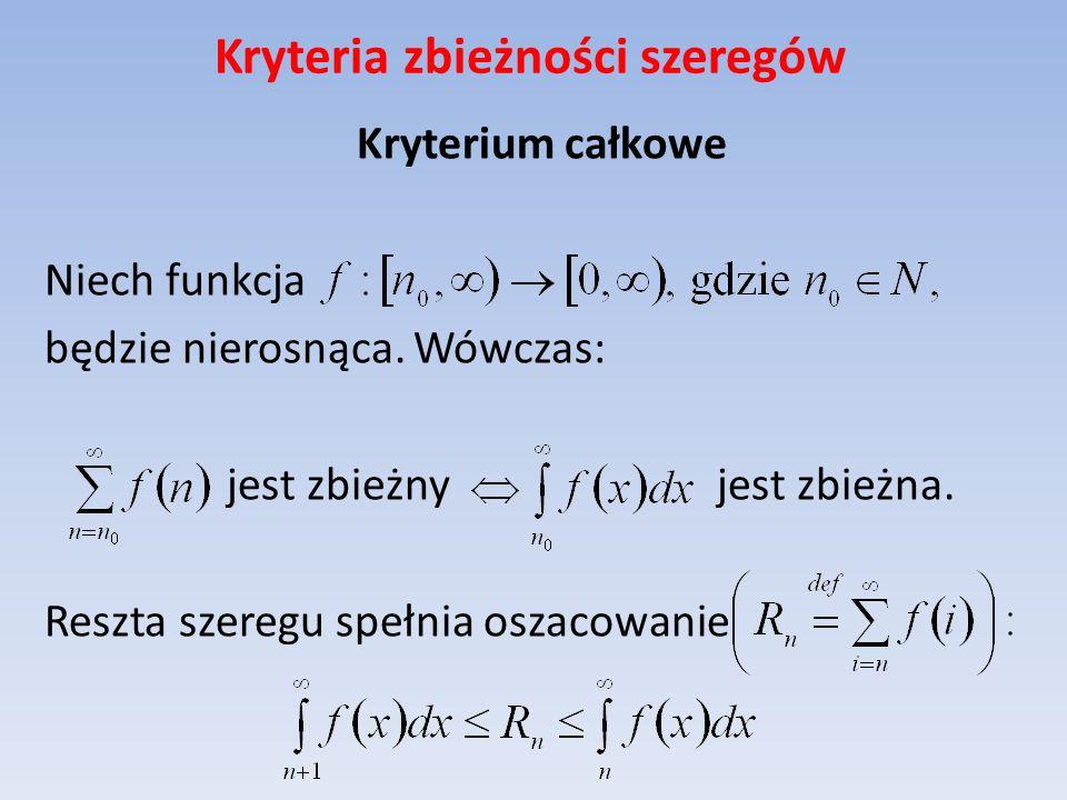 Kryteria zbieżności szeregów Kryterium całkowe Niech funkcja będzie nierosnąca. Wówczas: jest zbieżny jest zbieżna. Reszta szeregu spełnia oszacowanie
