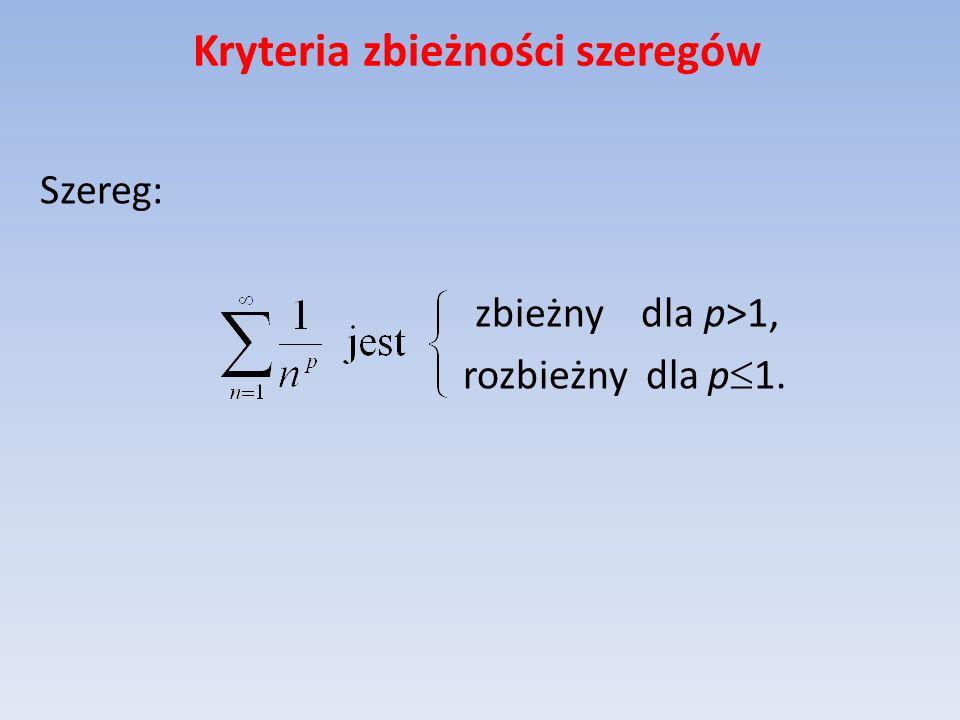 Kryteria zbieżności szeregów Szereg: zbieżny dla p>1, rozbieżny dla p 1.