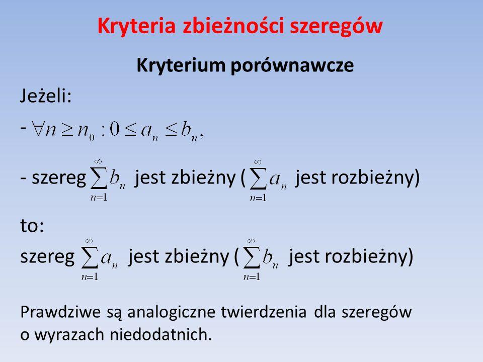 Kryteria zbieżności szeregów Kryterium porównawcze Jeżeli: - - szereg jest zbieżny ( jest rozbieżny) to: szereg jest zbieżny ( jest rozbieżny) Prawdzi