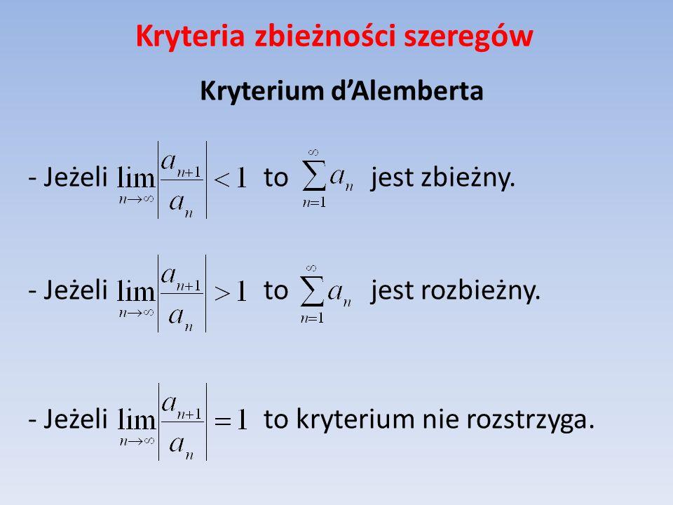 Kryteria zbieżności szeregów Kryterium dAlemberta - Jeżeli to jest zbieżny. - Jeżeli to jest rozbieżny. - Jeżeli to kryterium nie rozstrzyga.