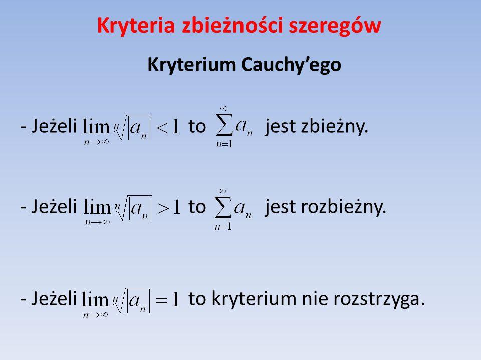 Kryteria zbieżności szeregów Kryterium Cauchyego - Jeżeli to jest zbieżny. - Jeżeli to jest rozbieżny. - Jeżeli to kryterium nie rozstrzyga.