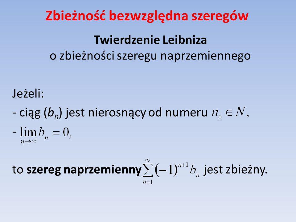 Zbieżność bezwzględna szeregów Twierdzenie Leibniza o zbieżności szeregu naprzemiennego Jeżeli: - ciąg (b n ) jest nierosnący od numeru - to szereg na