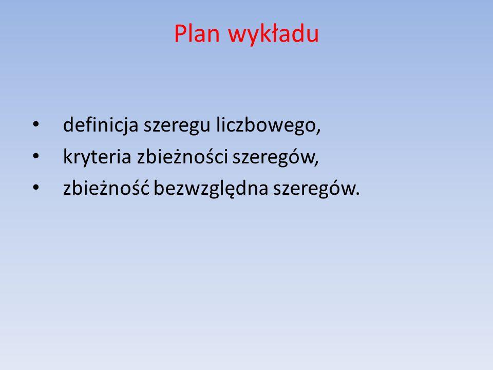 Plan wykładu definicja szeregu liczbowego, kryteria zbieżności szeregów, zbieżność bezwzględna szeregów.