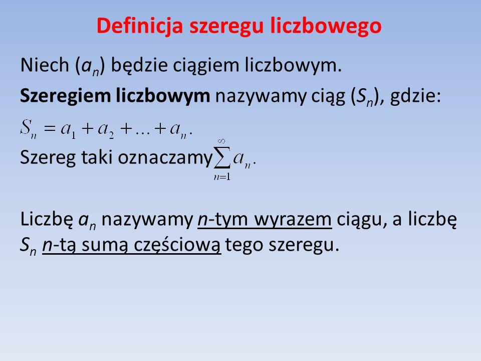 Definicja szeregu liczbowego Niech (a n ) będzie ciągiem liczbowym. Szeregiem liczbowym nazywamy ciąg (S n ), gdzie: Szereg taki oznaczamy Liczbę a n