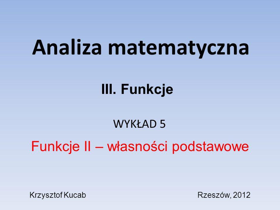 Analiza matematyczna WYKŁAD 5 Funkcje II – własności podstawowe III. Funkcje Krzysztof KucabRzeszów, 2012