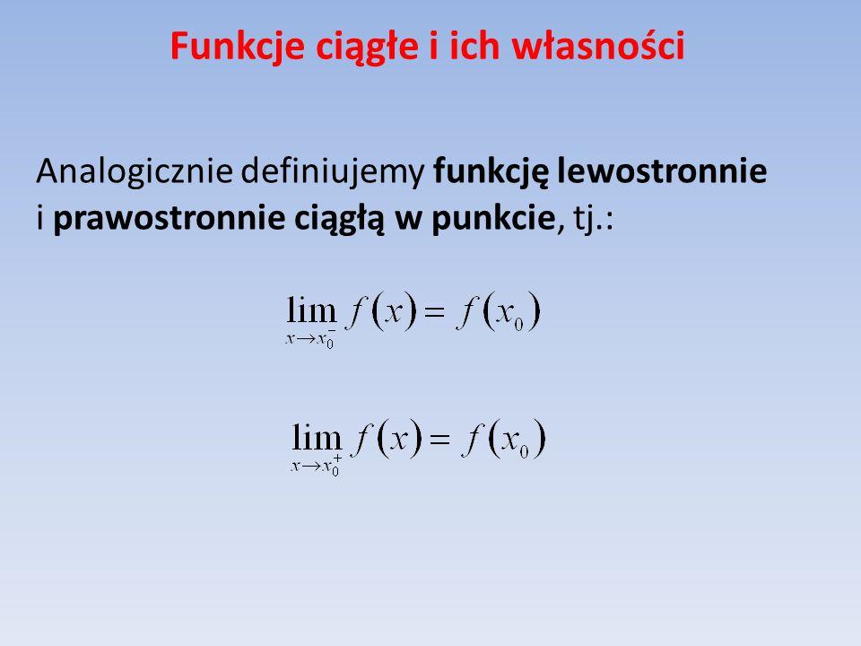 Funkcje ciągłe i ich własności Analogicznie definiujemy funkcję lewostronnie i prawostronnie ciągłą w punkcie, tj.: