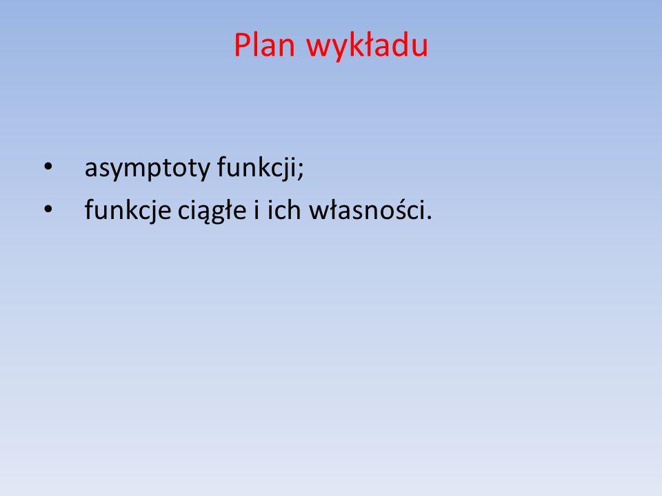 Plan wykładu asymptoty funkcji; funkcje ciągłe i ich własności.