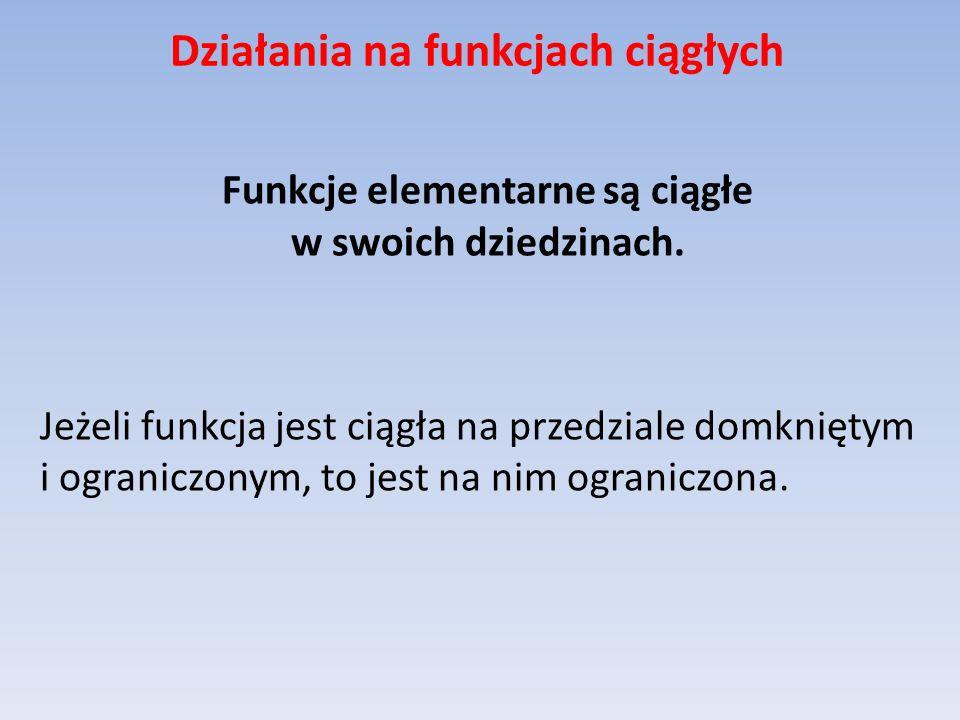 Działania na funkcjach ciągłych Funkcje elementarne są ciągłe w swoich dziedzinach. Jeżeli funkcja jest ciągła na przedziale domkniętym i ograniczonym
