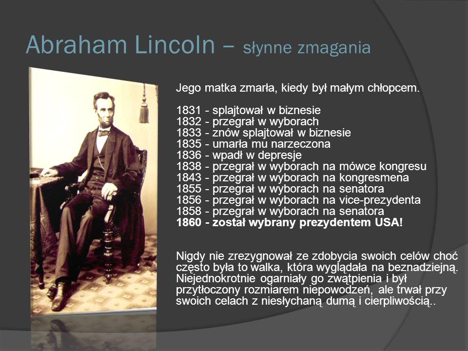 Abraham Lincoln – słynne zmagania Jego matka zmarła, kiedy był małym chłopcem. 1831 - splajtował w biznesie 1832 - przegrał w wyborach 1833 - znów spl