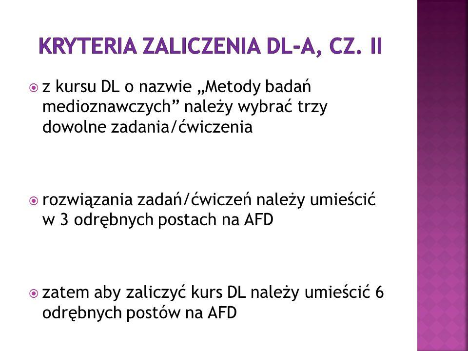 z kursu DL o nazwie Metody badań medioznawczych należy wybrać trzy dowolne zadania/ćwiczenia rozwiązania zadań/ćwiczeń należy umieścić w 3 odrębnych postach na AFD zatem aby zaliczyć kurs DL należy umieścić 6 odrębnych postów na AFD