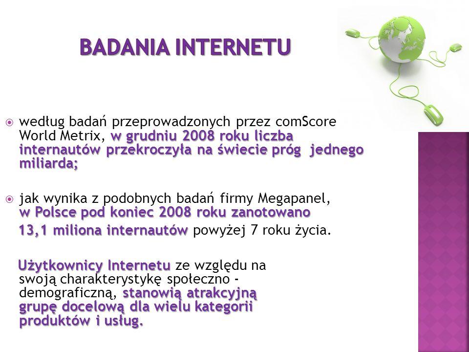 w grudniu 2008 roku liczba internautów przekroczyła na świecie próg jednego miliarda; według badań przeprowadzonych przez comScore World Metrix, w grudniu 2008 roku liczba internautów przekroczyła na świecie próg jednego miliarda; w Polsce pod koniec 2008 roku zanotowano jak wynika z podobnych badań firmy Megapanel, w Polsce pod koniec 2008 roku zanotowano 13,1 miliona internautów 13,1 miliona internautów powyżej 7 roku życia.