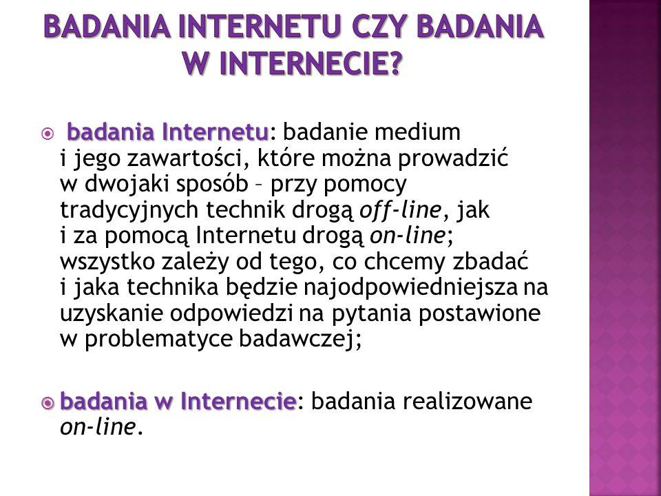badania Internetu badania Internetu: badanie medium i jego zawartości, które można prowadzić w dwojaki sposób – przy pomocy tradycyjnych technik drogą off-line, jak i za pomocą Internetu drogą on-line; wszystko zależy od tego, co chcemy zbadać i jaka technika będzie najodpowiedniejsza na uzyskanie odpowiedzi na pytania postawione w problematyce badawczej; badania w Internecie badania w Internecie: badania realizowane on-line.