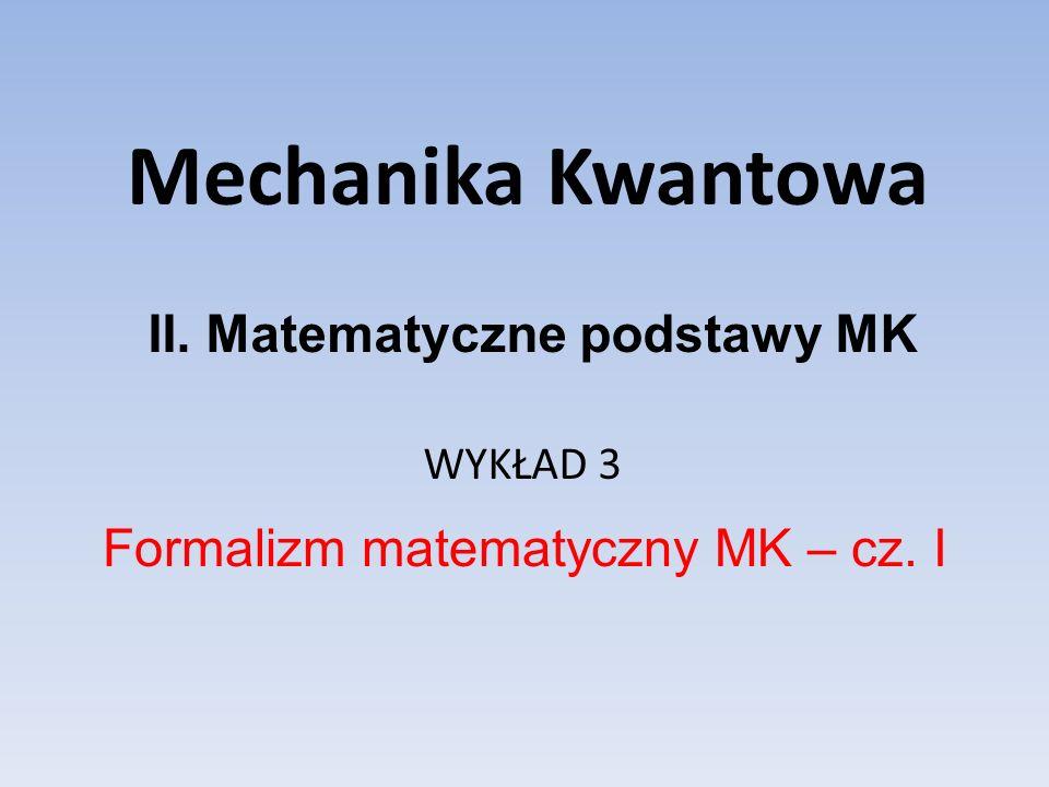 Mechanika Kwantowa WYKŁAD 3 Formalizm matematyczny MK – cz. I II. Matematyczne podstawy MK