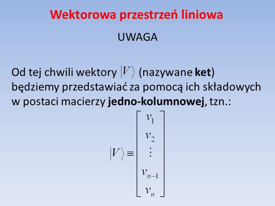 Wektorowa przestrzeń liniowa UWAGA Od tej chwili wektory (nazywane ket) będziemy przedstawiać za pomocą ich składowych w postaci macierzy jedno-kolumn