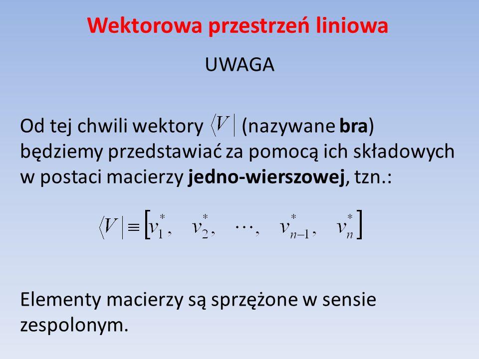 Wektorowa przestrzeń liniowa UWAGA Od tej chwili wektory (nazywane bra) będziemy przedstawiać za pomocą ich składowych w postaci macierzy jedno-wiersz
