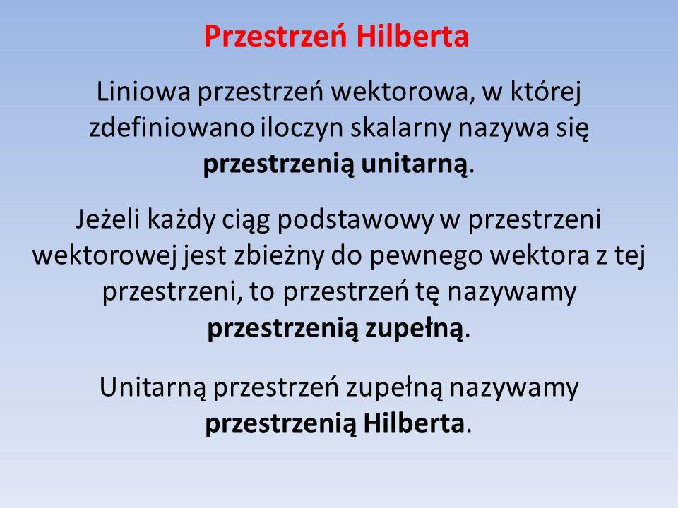 Przestrzeń Hilberta Liniowa przestrzeń wektorowa, w której zdefiniowano iloczyn skalarny nazywa się przestrzenią unitarną. Jeżeli każdy ciąg podstawow