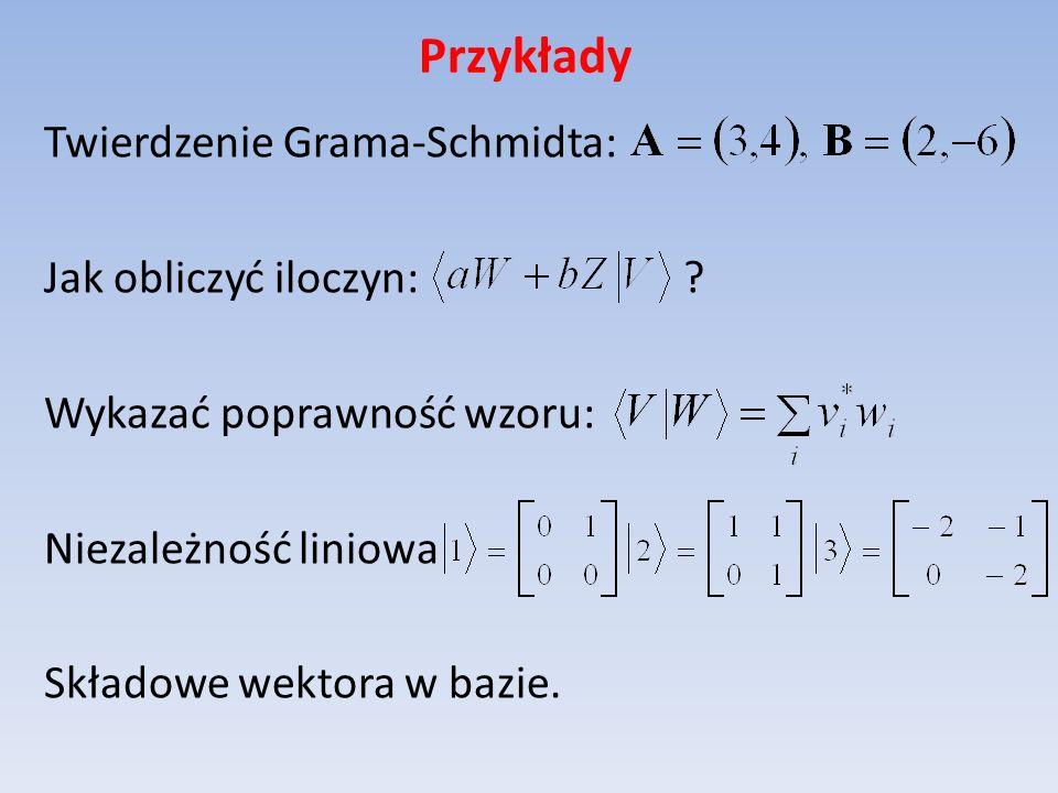 Przykłady Twierdzenie Grama-Schmidta: Jak obliczyć iloczyn: ? Wykazać poprawność wzoru: Niezależność liniowa Składowe wektora w bazie.