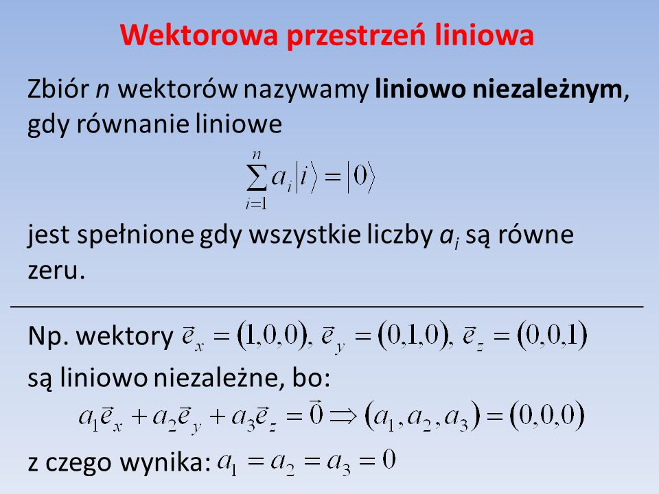 Wektorowa przestrzeń liniowa Zbiór n wektorów nazywamy liniowo niezależnym, gdy równanie liniowe jest spełnione gdy wszystkie liczby a i są równe zeru