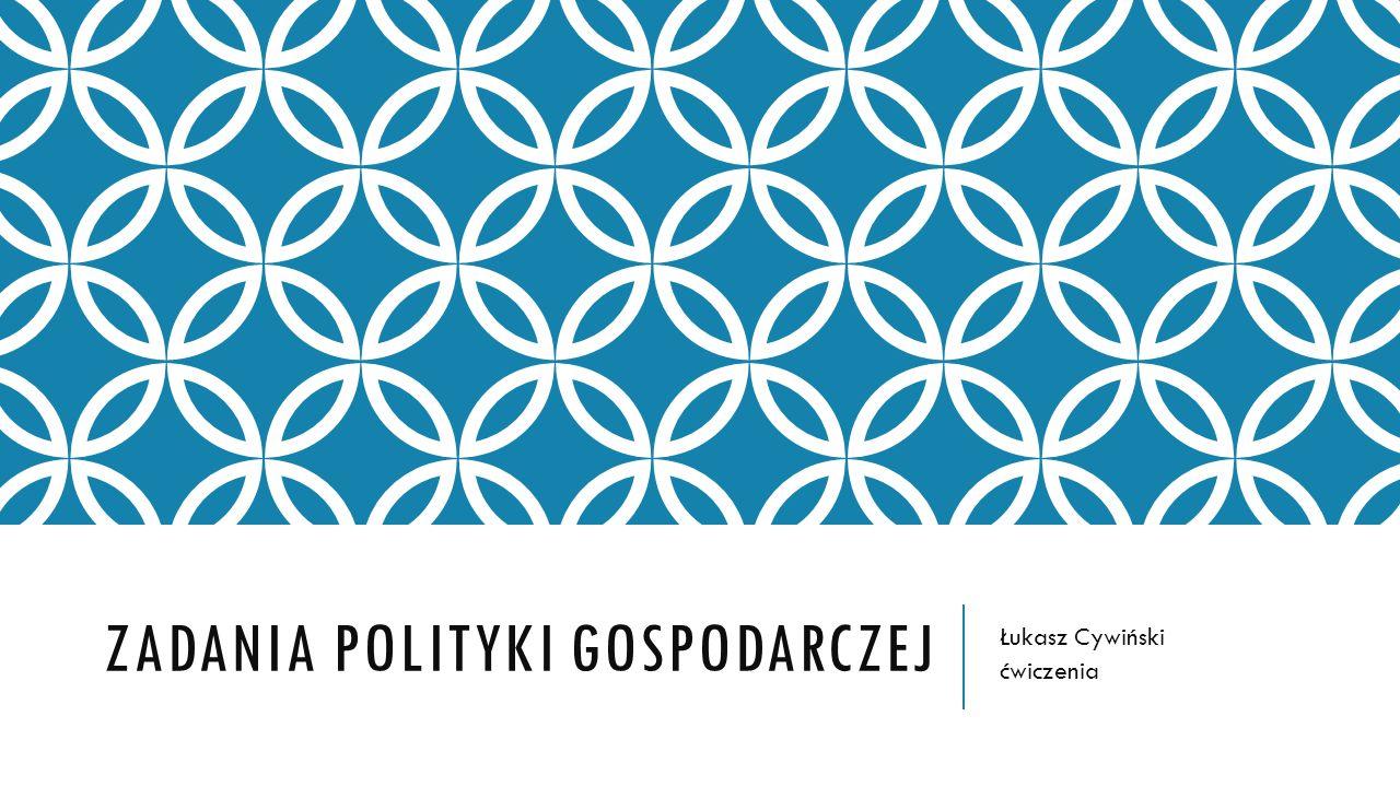 ZADANIA POLITYKI GOSPODARCZEJ Łukasz Cywiński ćwiczenia