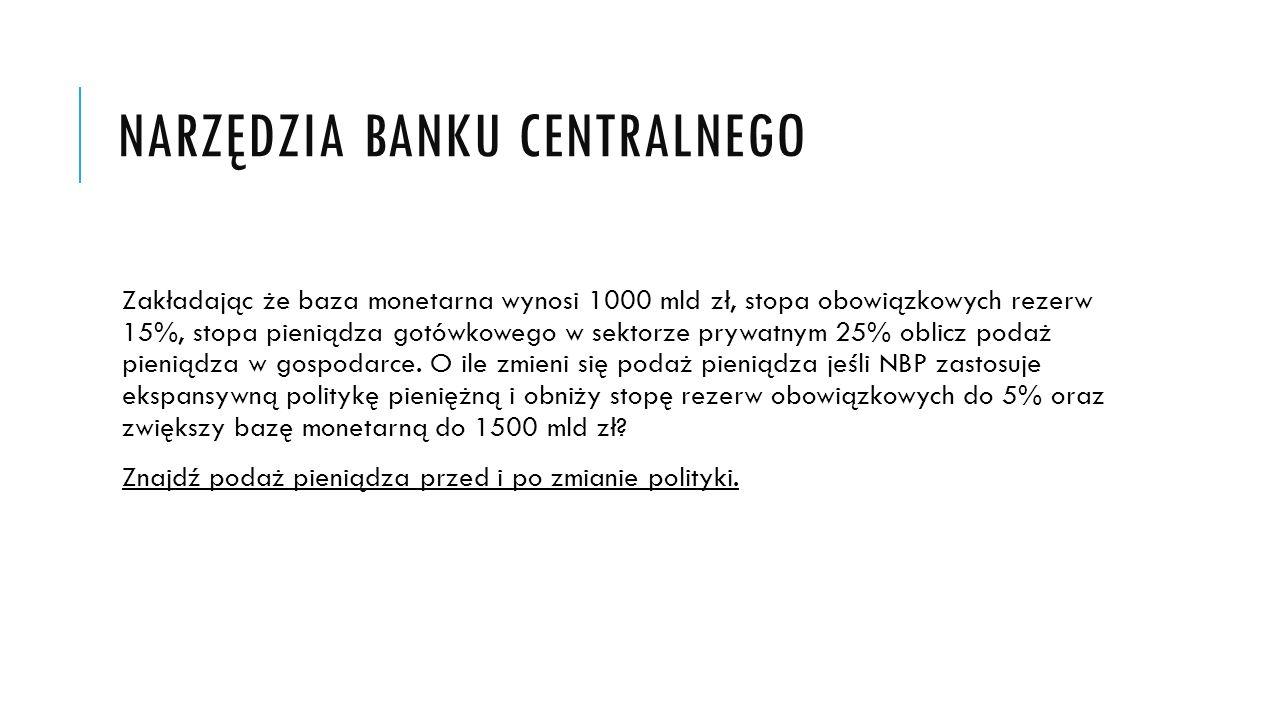 NARZĘDZIA BANKU CENTRALNEGO Zakładając że baza monetarna wynosi 1000 mld zł, stopa obowiązkowych rezerw 15%, stopa pieniądza gotówkowego w sektorze pr