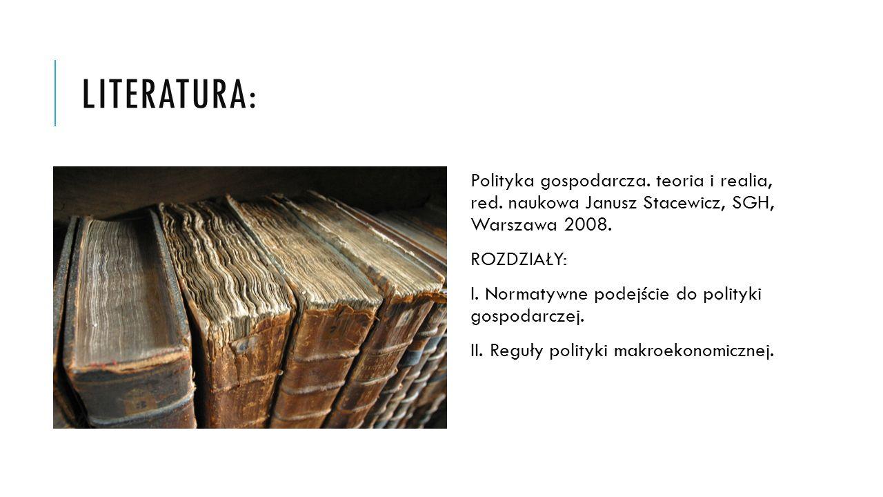LITERATURA: Polityka gospodarcza. teoria i realia, red. naukowa Janusz Stacewicz, SGH, Warszawa 2008. ROZDZIAŁY: I. Normatywne podejście do polityki g