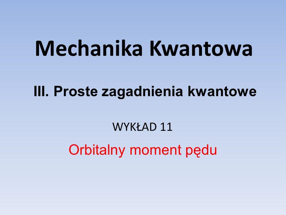 Mechanika Kwantowa WYKŁAD 11 Orbitalny moment pędu III. Proste zagadnienia kwantowe