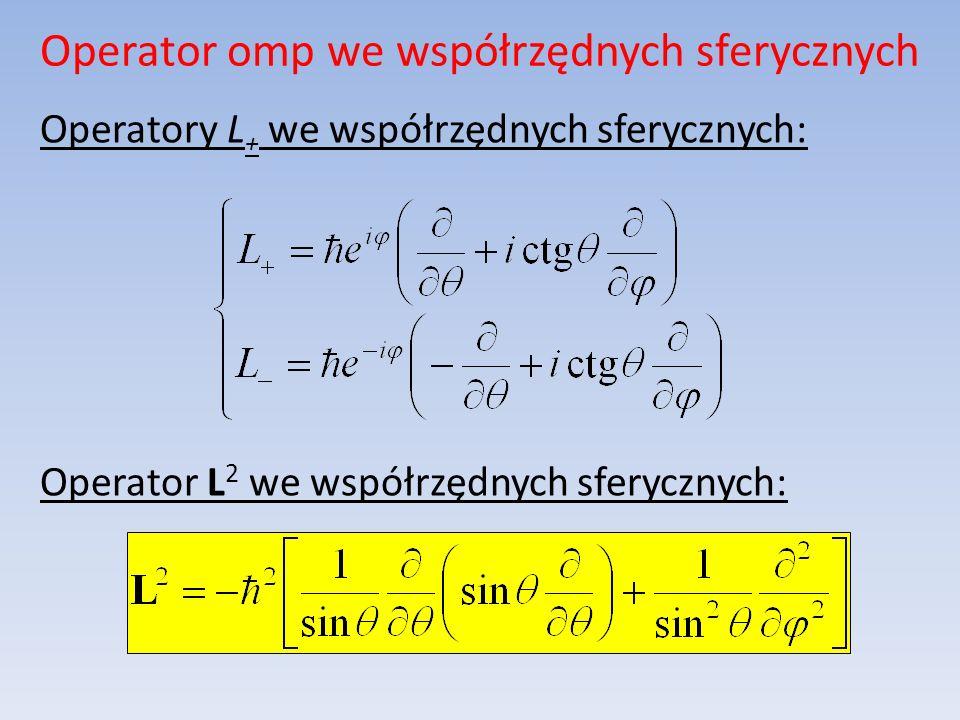 Operator omp we współrzędnych sferycznych Operatory L + we współrzędnych sferycznych: Operator L 2 we współrzędnych sferycznych: