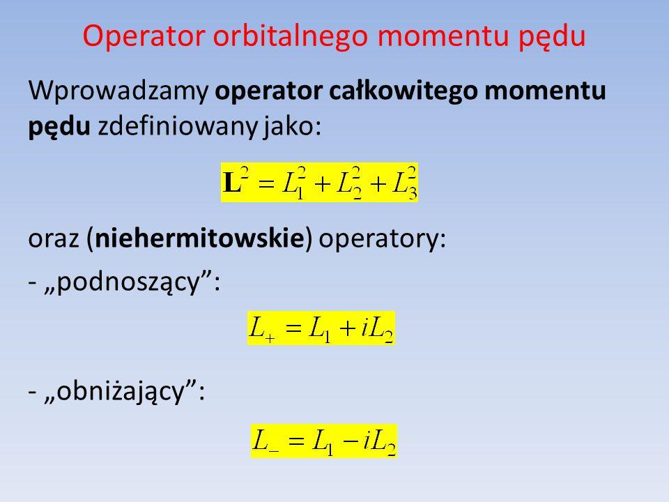 Operator orbitalnego momentu pędu Wprowadzamy operator całkowitego momentu pędu zdefiniowany jako: oraz (niehermitowskie) operatory: - podnoszący: - o