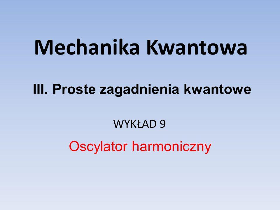 Mechanika Kwantowa WYKŁAD 9 Oscylator harmoniczny III. Proste zagadnienia kwantowe