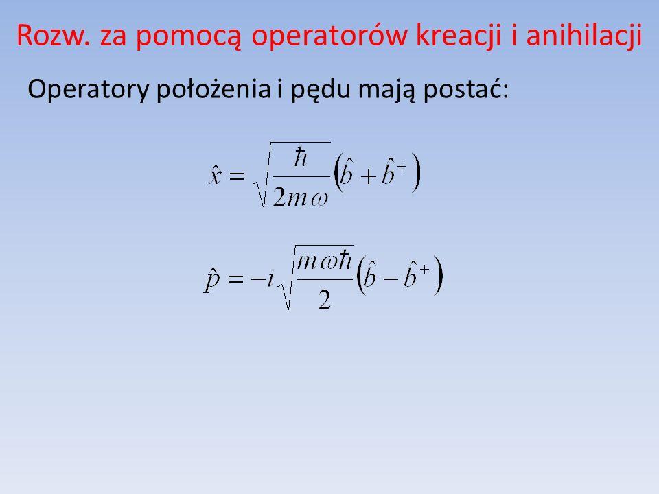 Rozw. za pomocą operatorów kreacji i anihilacji Operatory położenia i pędu mają postać: