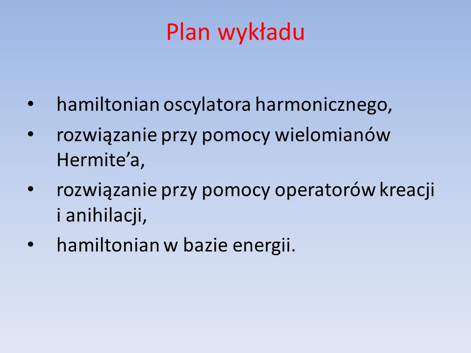 Plan wykładu hamiltonian oscylatora harmonicznego, rozwiązanie przy pomocy wielomianów Hermitea, rozwiązanie przy pomocy operatorów kreacji i anihilac