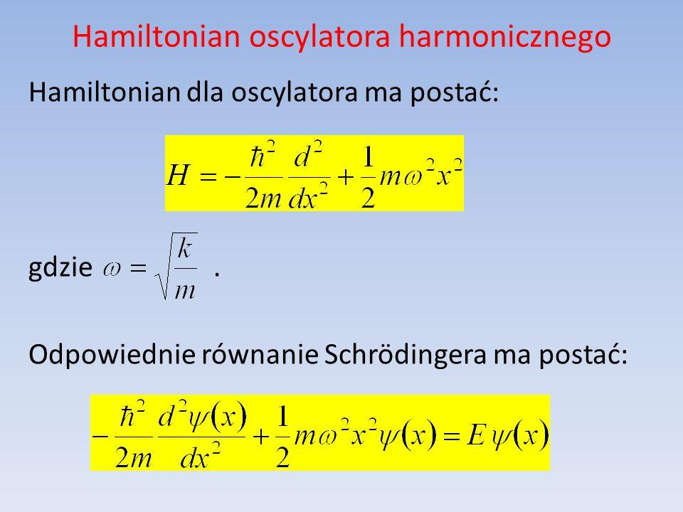 Hamiltonian oscylatora harmonicznego Hamiltonian dla oscylatora ma postać: gdzie. Odpowiednie równanie Schrödingera ma postać:
