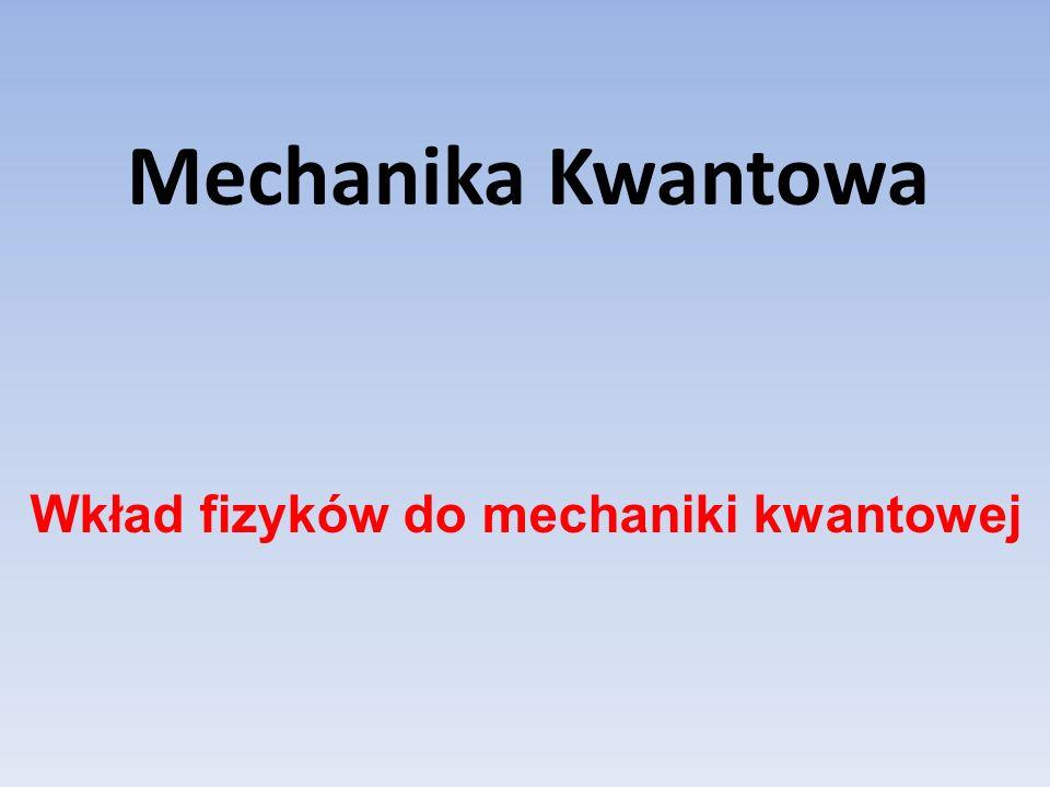 Mechanika Kwantowa Wkład fizyków do mechaniki kwantowej