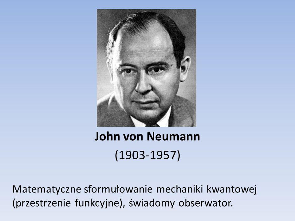 John von Neumann (1903-1957) Matematyczne sformułowanie mechaniki kwantowej (przestrzenie funkcyjne), świadomy obserwator.